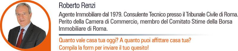 Roberto Renzi - Agente Immobiliare dal 1979. Consulente Tecnico presso il Tribunale Civile di Roma. Perito della Camera di Commercio, membro del Comitato Stime della Borsa Immobiliare di Roma,